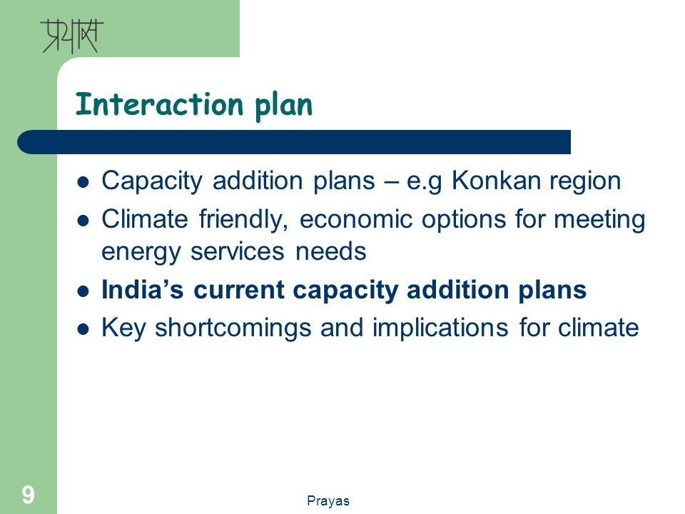 Prayas 9 Interaction plan Capacity addition plans – e.g Konkan region Climate friendly, economic options for meeting energy services needs Indias current capacity addition plans Key shortcomings and implications for climate