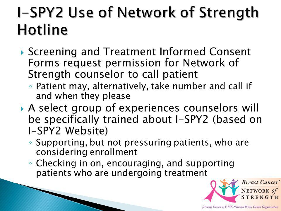 Screening and Treatment Informed Consent Forms request permission for Network of Strength counselor to call patient Patient may, alternatively, take number and call if and when they please A select group of experiences counselors will be specifically trained about I-SPY2 (based on I-SPY2 Website) Supporting, but not pressuring patients, who are considering enrollment Checking in on, encouraging, and supporting patients who are undergoing treatment