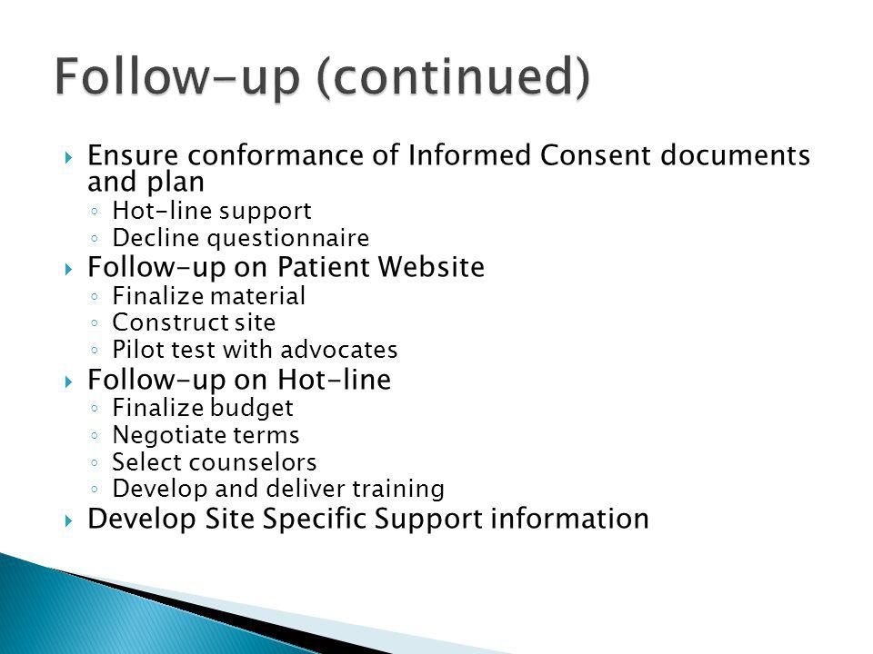 Ensure conformance of Informed Consent documents and plan Hot-line support Decline questionnaire Follow-up on Patient Website Finalize material Construct site Pilot test with advocates Follow-up on Hot-line Finalize budget Negotiate terms Select counselors Develop and deliver training Develop Site Specific Support information