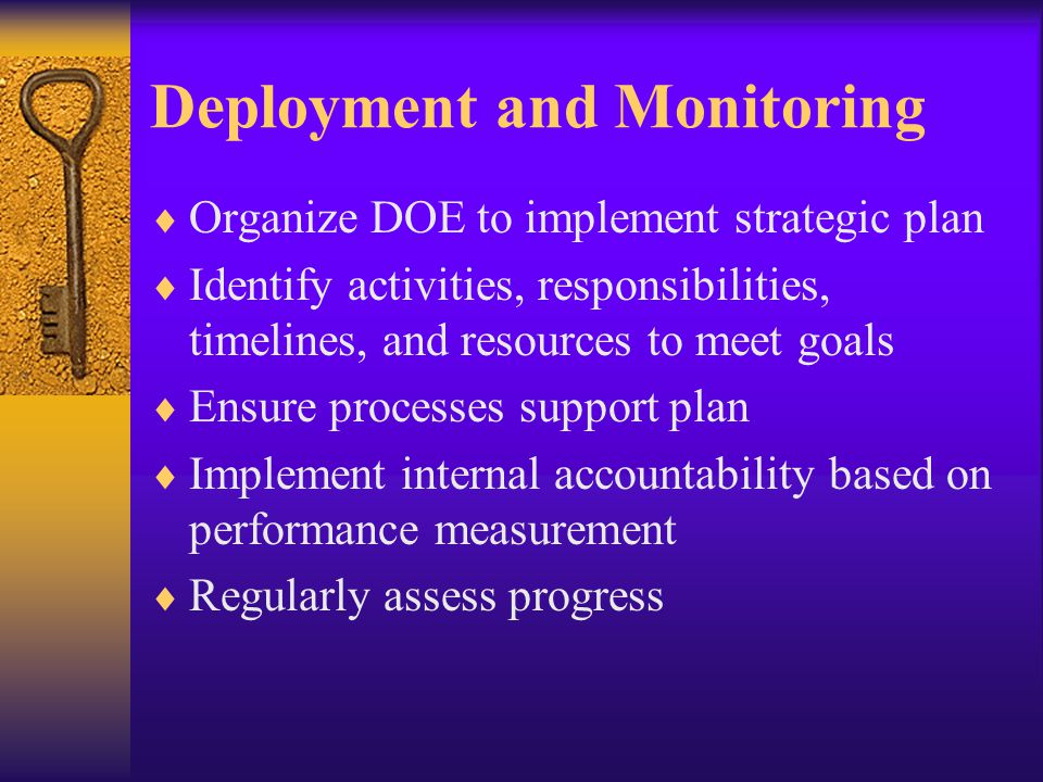 Deployment and Monitoring Organize DOE to implement strategic plan Identify activities, responsibilities, timelines, and resources to meet goals Ensure processes support plan Implement internal accountability based on performance measurement Regularly assess progress