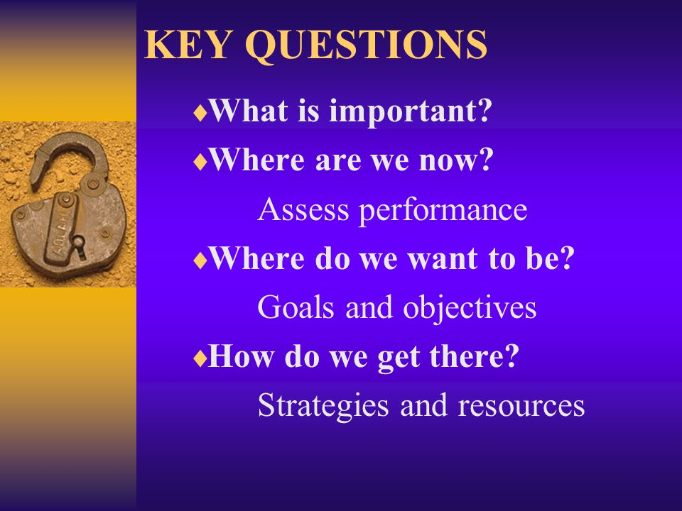 KEY QUESTIONS What is important.Where are we now.