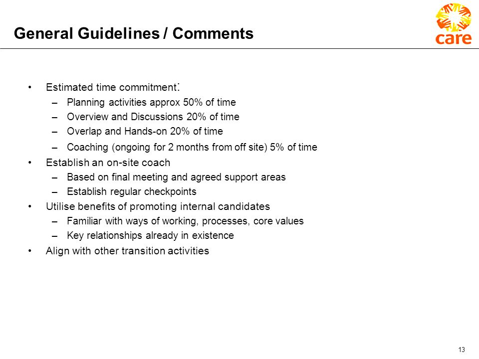 13 General Guidelines / Comments Estimated time commitment : –Planning activities approx 50% of time –Overview and Discussions 20% of time –Overlap and Hands-on 20% of time –Coaching (ongoing for 2 months from off site) 5% of time Establish an on-site coach –Based on final meeting and agreed support areas –Establish regular checkpoints Utilise benefits of promoting internal candidates –Familiar with ways of working, processes, core values –Key relationships already in existence Align with other transition activities