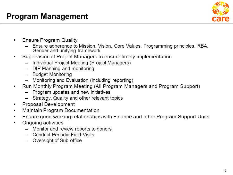 8 Program Management Ensure Program Quality –Ensure adherence to Mission, Vision, Core Values, Programming principles, RBA, Gender and unifying framework Supervision of Project Managers to ensure timely implementation –Individual Project Meeting (Project Managers) –DIP Planning and monitoring –Budget Monitoring –Monitoring and Evaluation (including reporting) Run Monthly Program Meeting (All Program Managers and Program Support) –Program updates and new initiatives –Strategy, Quality and other relevant topics Proposal Development Maintain Program Documentation Ensure good working relationships with Finance and other Program Support Units Ongoing activities –Monitor and review reports to donors –Conduct Periodic Field Visits –Oversight of Sub-office