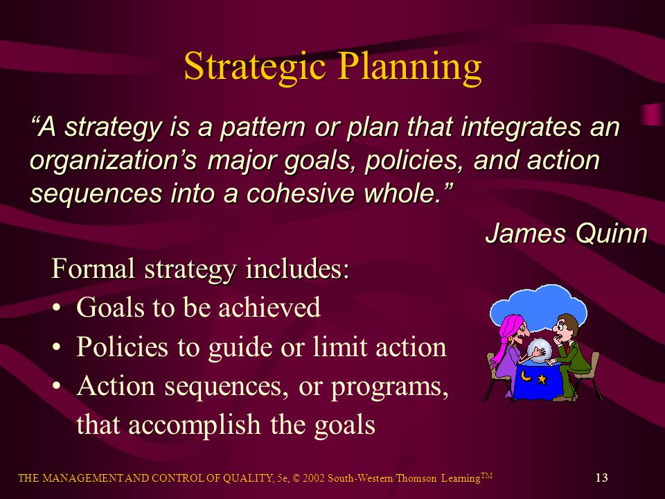 THE MANAGEMENT AND CONTROL OF QUALITY, 5e, © 2002 South-Western/Thomson Learning TM 13 Strategic Planning Formal strategy includes: Goals to be achiev