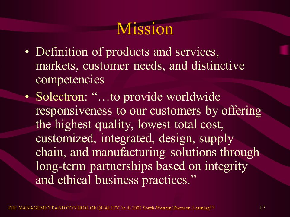 THE MANAGEMENT AND CONTROL OF QUALITY, 5e, © 2002 South-Western/Thomson Learning TM 17 Mission Definition of products and services, markets, customer