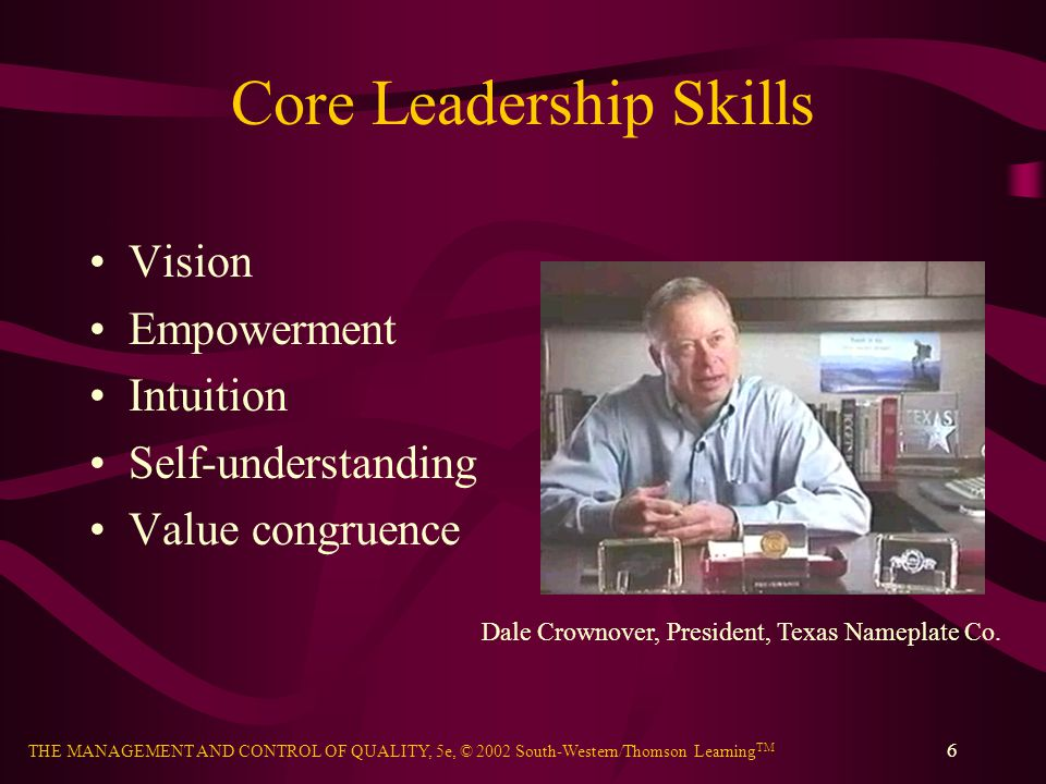 THE MANAGEMENT AND CONTROL OF QUALITY, 5e, © 2002 South-Western/Thomson Learning TM 6 Core Leadership Skills Vision Empowerment Intuition Self-underst