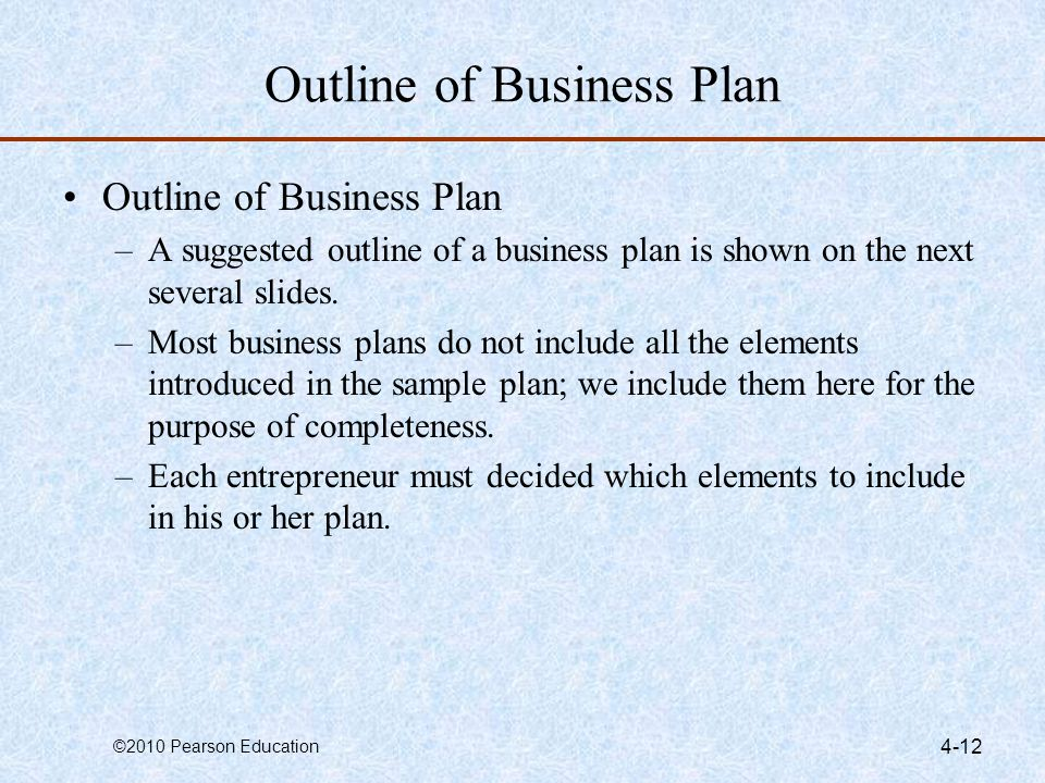 ©2010 Pearson Education 4-12 Outline of Business Plan –A suggested outline of a business plan is shown on the next several slides. –Most business plan