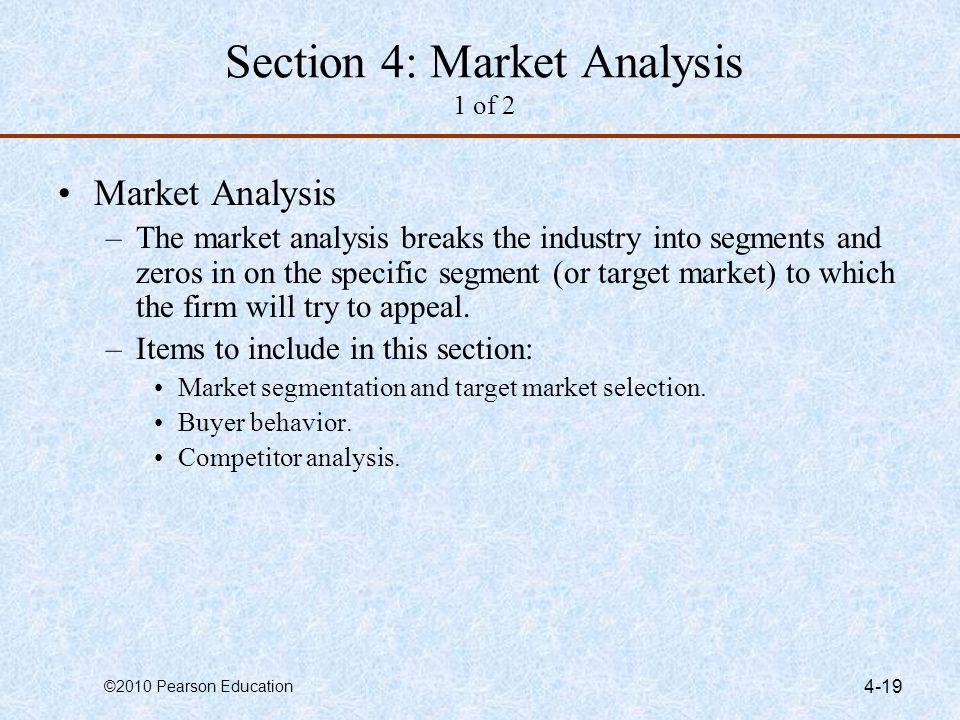 ©2010 Pearson Education 4-19 Section 4: Market Analysis 1 of 2 Market Analysis –The market analysis breaks the industry into segments and zeros in on
