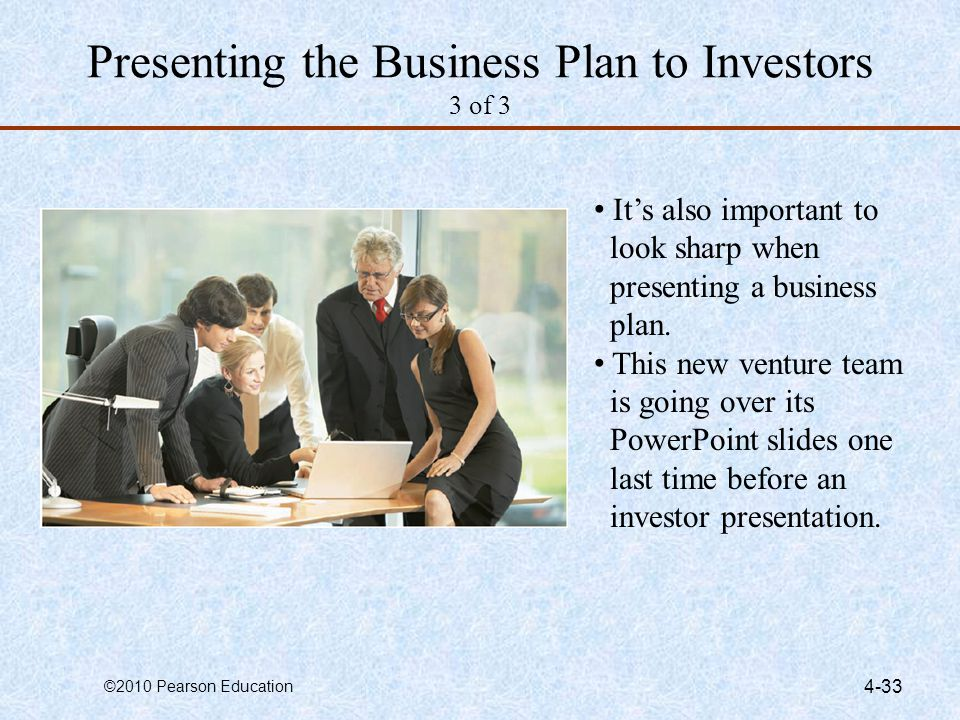 ©2010 Pearson Education 4-33 Presenting the Business Plan to Investors 3 of 3 Its also important to look sharp when presenting a business plan. This n