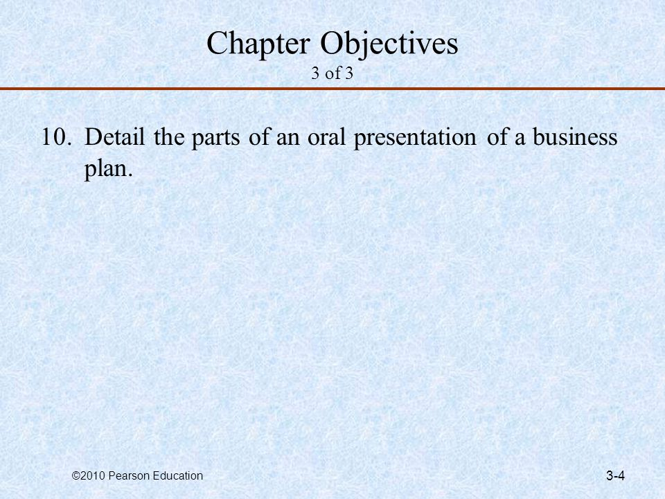 ©2010 Pearson Education 3-4 Chapter Objectives 3 of 3 10.Detail the parts of an oral presentation of a business plan.