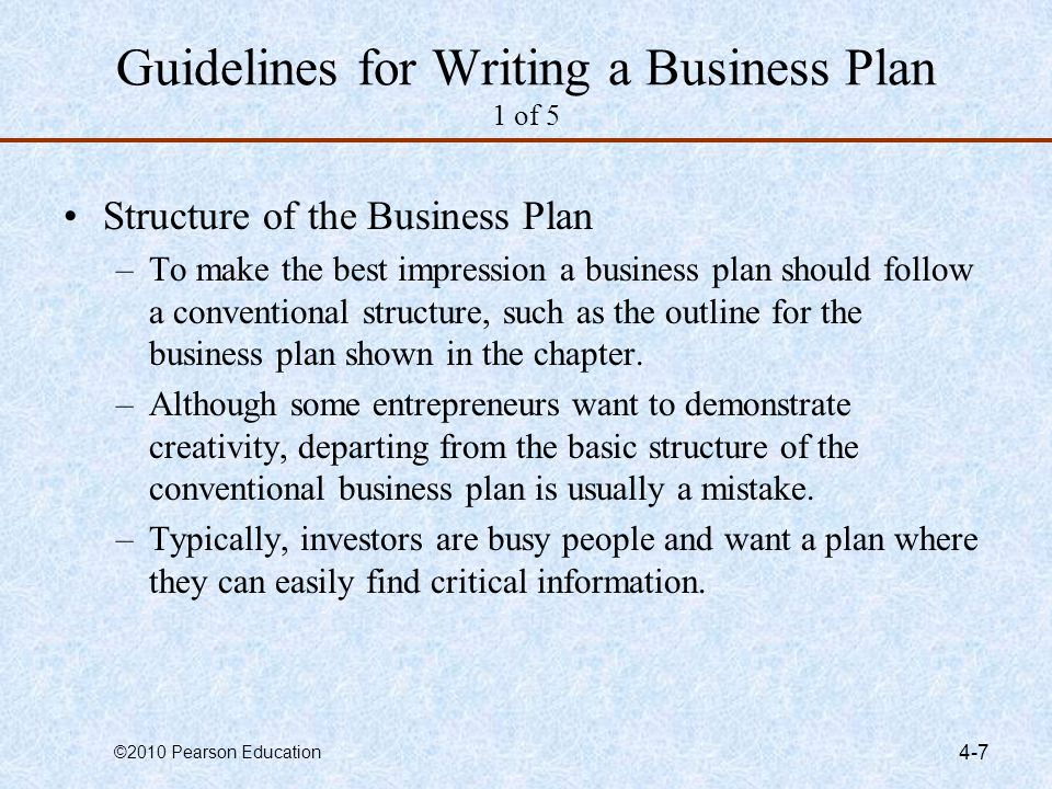 ©2010 Pearson Education 4-8 Guidelines for Writing a Business Plan 2 of 5 Structure of the Business Plan (continued) –Software Packages There are many software packages available that employ an interactive, menu-driven approach to assist in the writing of a business plan.