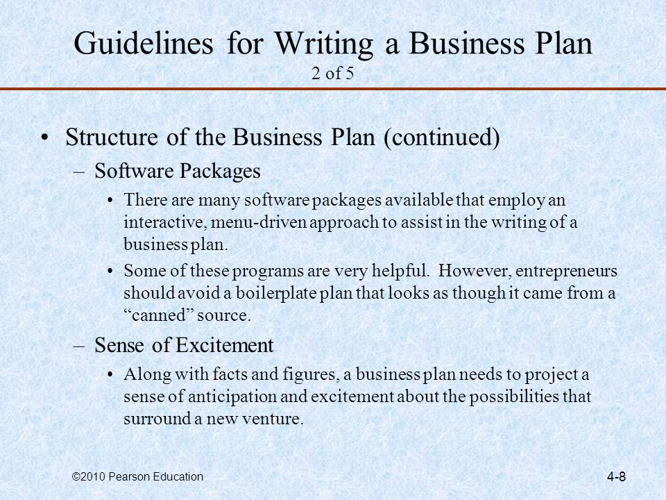 ©2010 Pearson Education 4-8 Guidelines for Writing a Business Plan 2 of 5 Structure of the Business Plan (continued) –Software Packages There are many