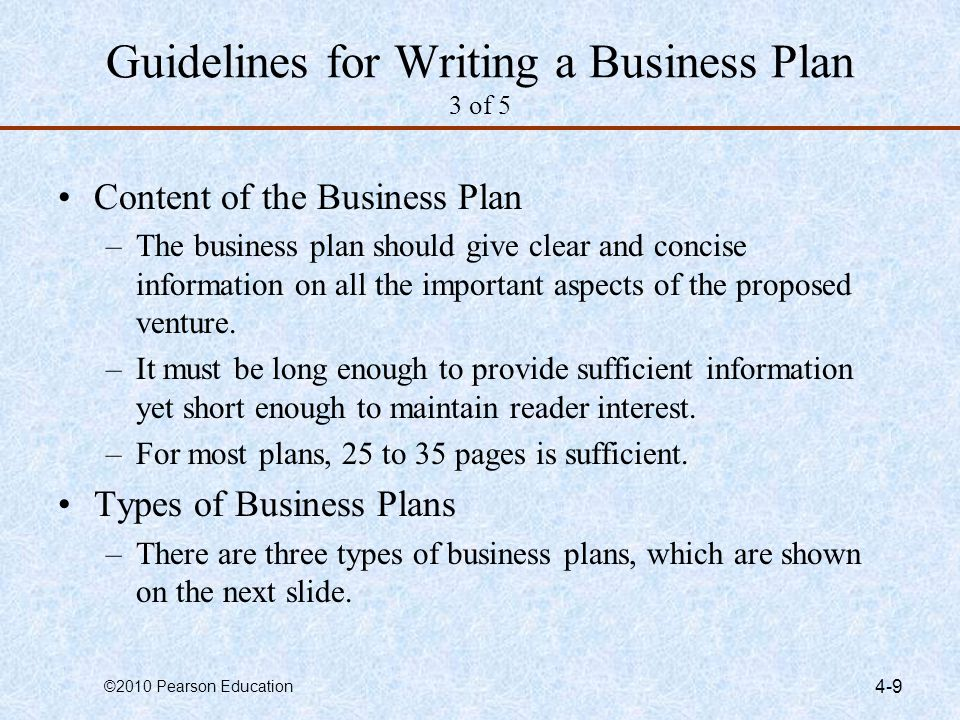 ©2010 Pearson Education 4-9 Guidelines for Writing a Business Plan 3 of 5 Content of the Business Plan –The business plan should give clear and concis