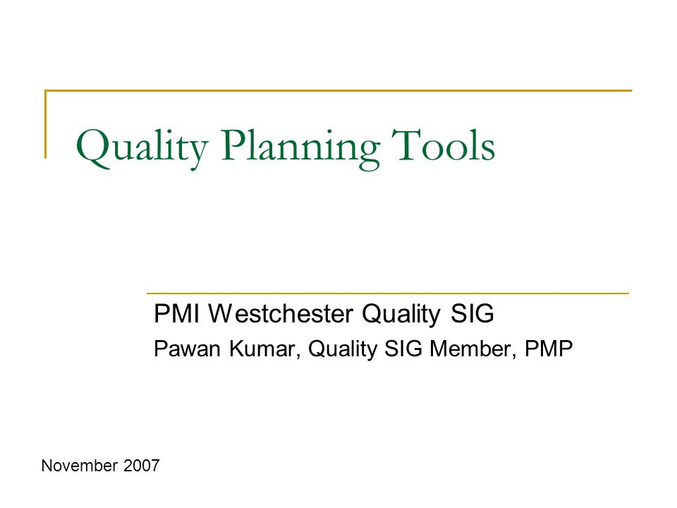 Quality Planning Tools PMI Westchester Quality SIG Pawan Kumar, Quality SIG Member, PMP November 2007