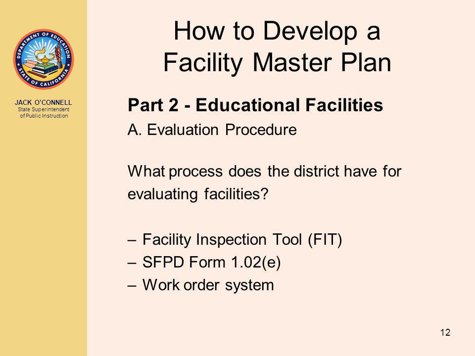JACK OCONNELL State Superintendent of Public Instruction 12 How to Develop a Facility Master Plan Part 2 - Educational Facilities A.