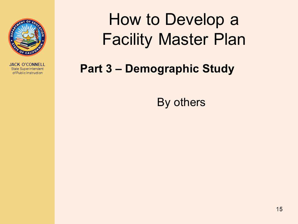 JACK OCONNELL State Superintendent of Public Instruction 15 How to Develop a Facility Master Plan Part 3 – Demographic Study By others
