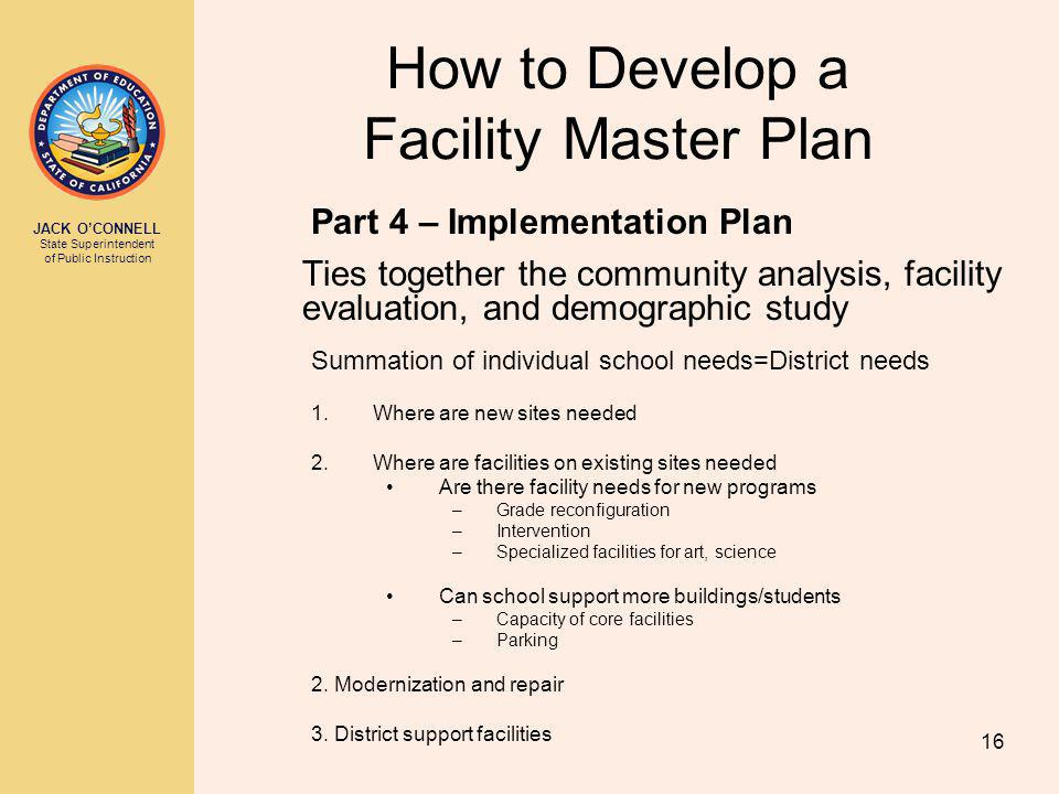 JACK OCONNELL State Superintendent of Public Instruction 16 How to Develop a Facility Master Plan Part 4 – Implementation Plan Ties together the community analysis, facility evaluation, and demographic study Summation of individual school needs=District needs 1.Where are new sites needed 2.Where are facilities on existing sites needed Are there facility needs for new programs –Grade reconfiguration –Intervention –Specialized facilities for art, science Can school support more buildings/students –Capacity of core facilities –Parking 2.