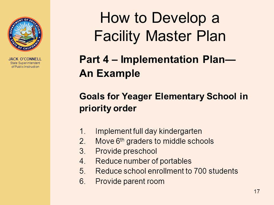 JACK OCONNELL State Superintendent of Public Instruction 17 How to Develop a Facility Master Plan Part 4 – Implementation Plan An Example Goals for Yeager Elementary School in priority order 1.Implement full day kindergarten 2.Move 6 th graders to middle schools 3.Provide preschool 4.Reduce number of portables 5.Reduce school enrollment to 700 students 6.Provide parent room