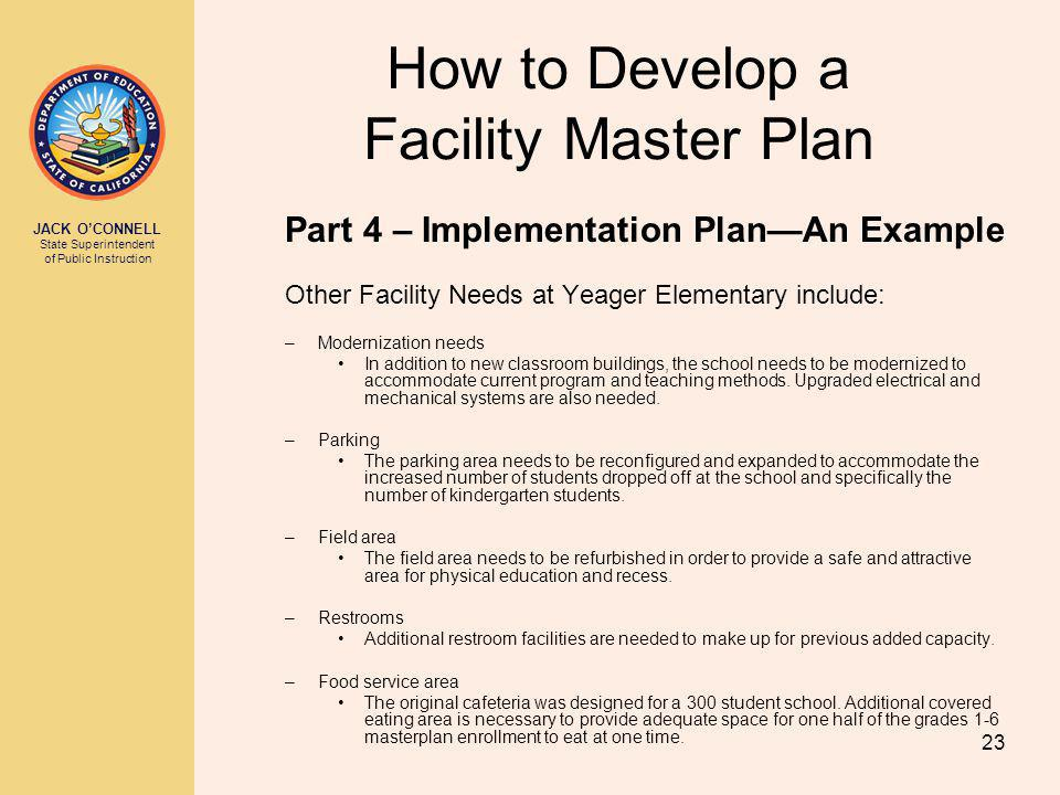 JACK OCONNELL State Superintendent of Public Instruction 23 How to Develop a Facility Master Plan Part 4 – Implementation PlanAn Example Other Facility Needs at Yeager Elementary include: –Modernization needs In addition to new classroom buildings, the school needs to be modernized to accommodate current program and teaching methods.