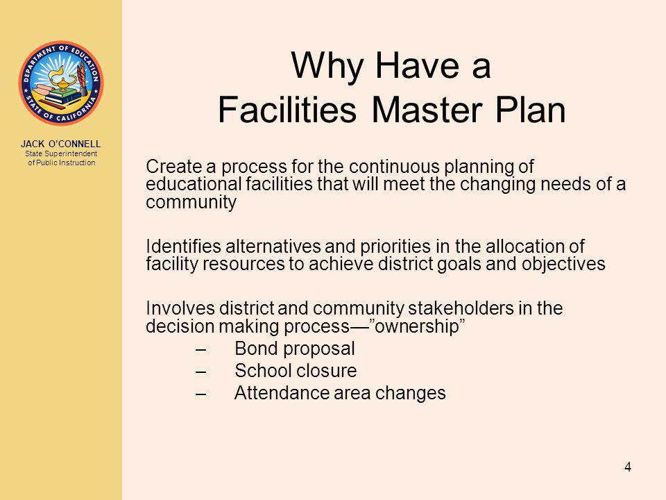 JACK OCONNELL State Superintendent of Public Instruction 4 Why Have a Facilities Master Plan Create a process for the continuous planning of educational facilities that will meet the changing needs of a community Identifies alternatives and priorities in the allocation of facility resources to achieve district goals and objectives Involves district and community stakeholders in the decision making processownership –Bond proposal –School closure –Attendance area changes