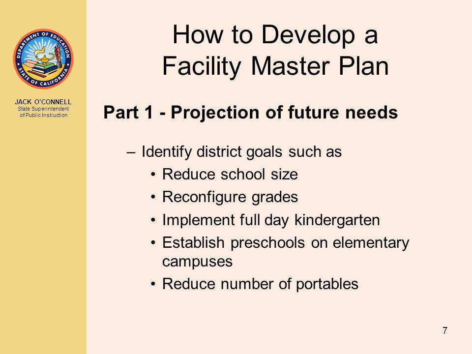 JACK OCONNELL State Superintendent of Public Instruction 7 How to Develop a Facility Master Plan Part 1 - Projection of future needs –Identify district goals such as Reduce school size Reconfigure grades Implement full day kindergarten Establish preschools on elementary campuses Reduce number of portables