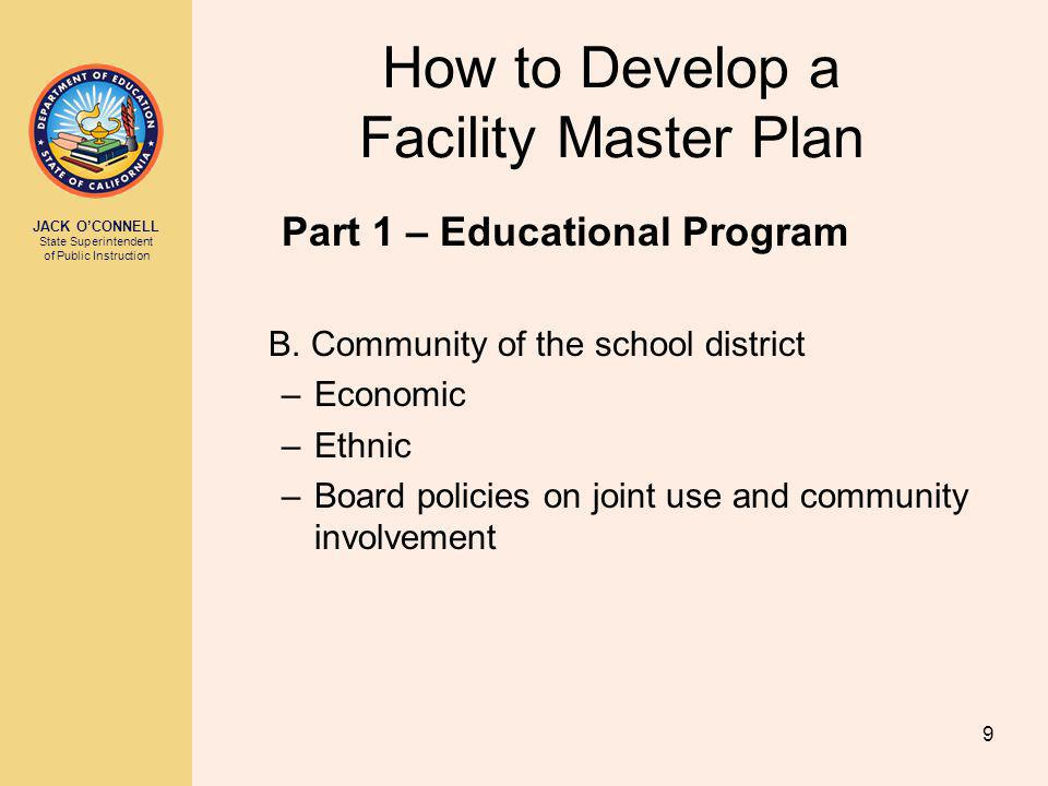 JACK OCONNELL State Superintendent of Public Instruction 9 How to Develop a Facility Master Plan Part 1 – Educational Program B.