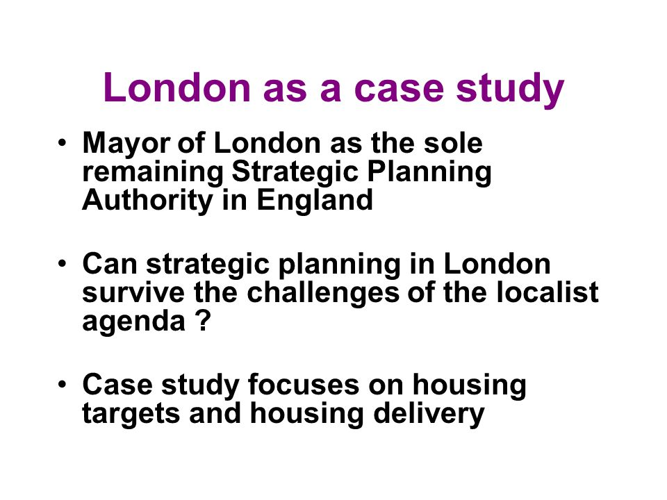 London as a case study Mayor of London as the sole remaining Strategic Planning Authority in England Can strategic planning in London survive the challenges of the localist agenda .