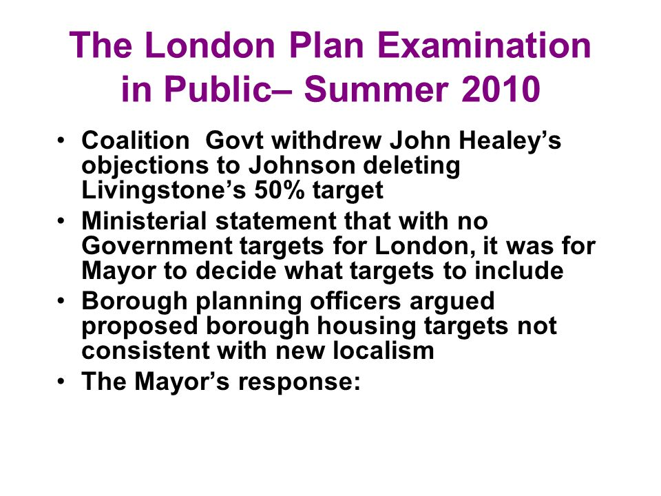 The London Plan Examination in Public– Summer 2010 Coalition Govt withdrew John Healeys objections to Johnson deleting Livingstones 50% target Ministerial statement that with no Government targets for London, it was for Mayor to decide what targets to include Borough planning officers argued proposed borough housing targets not consistent with new localism The Mayors response: