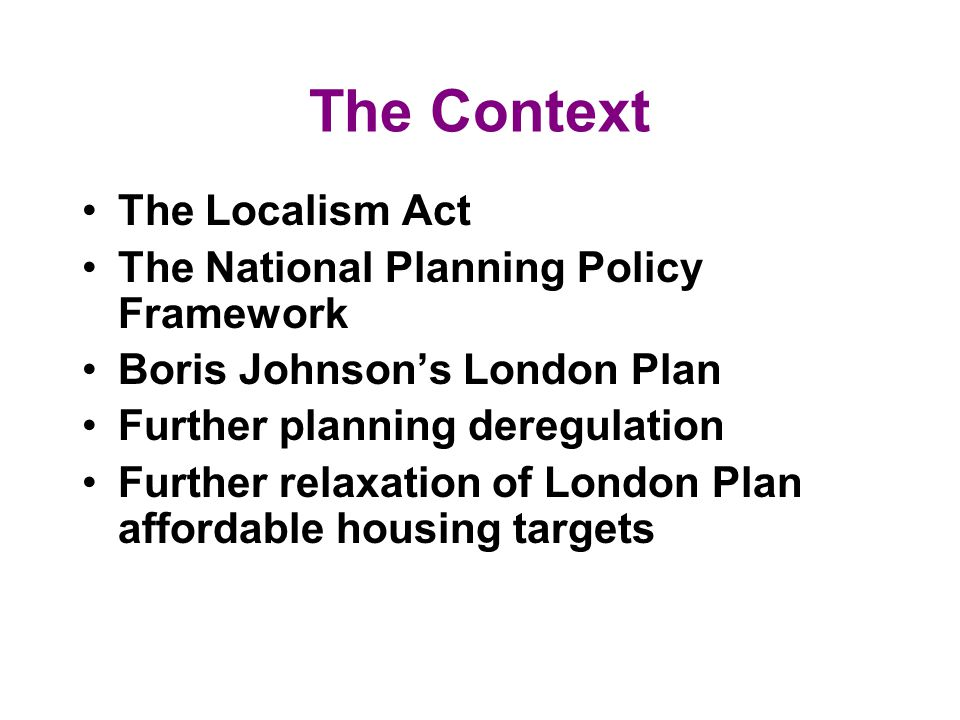 The Context The Localism Act The National Planning Policy Framework Boris Johnsons London Plan Further planning deregulation Further relaxation of London Plan affordable housing targets