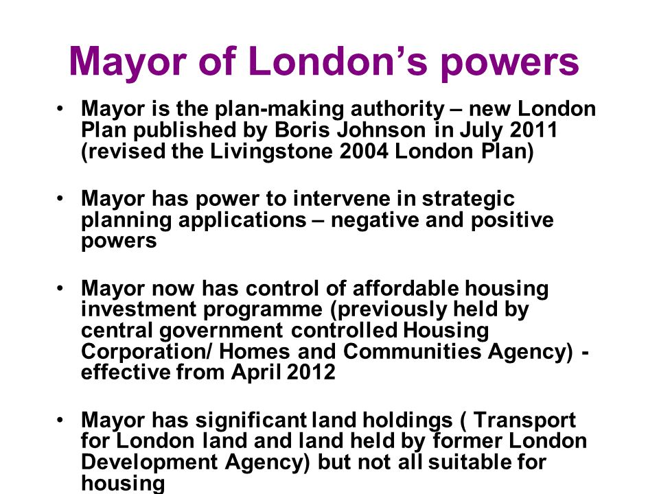 Mayor of Londons powers Mayor is the plan-making authority – new London Plan published by Boris Johnson in July 2011 (revised the Livingstone 2004 London Plan) Mayor has power to intervene in strategic planning applications – negative and positive powers Mayor now has control of affordable housing investment programme (previously held by central government controlled Housing Corporation/ Homes and Communities Agency) - effective from April 2012 Mayor has significant land holdings ( Transport for London land and land held by former London Development Agency) but not all suitable for housing