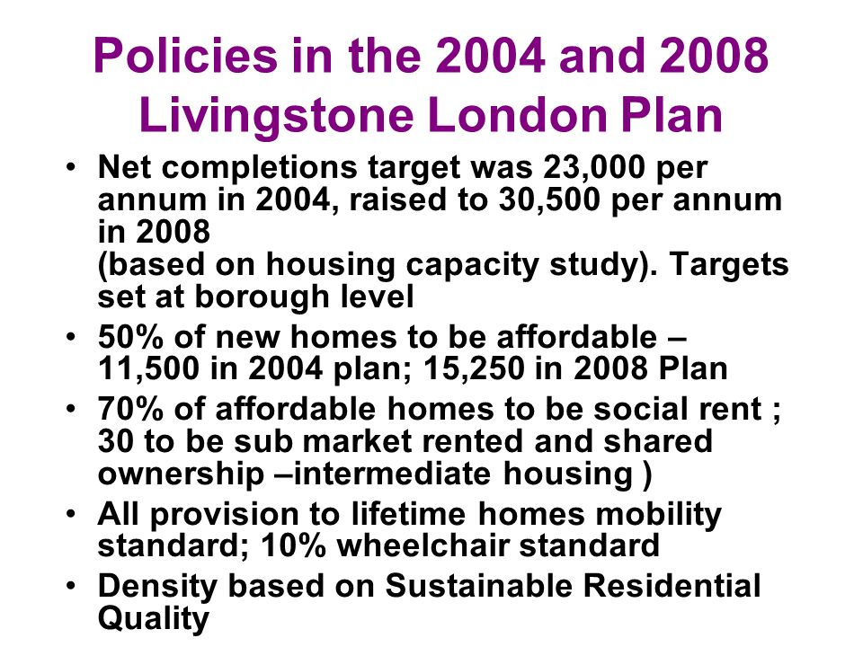 Policies in the 2004 and 2008 Livingstone London Plan Net completions target was 23,000 per annum in 2004, raised to 30,500 per annum in 2008 (based on housing capacity study).