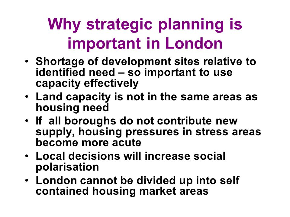 Why strategic planning is important in London Shortage of development sites relative to identified need – so important to use capacity effectively Land capacity is not in the same areas as housing need If all boroughs do not contribute new supply, housing pressures in stress areas become more acute Local decisions will increase social polarisation London cannot be divided up into self contained housing market areas
