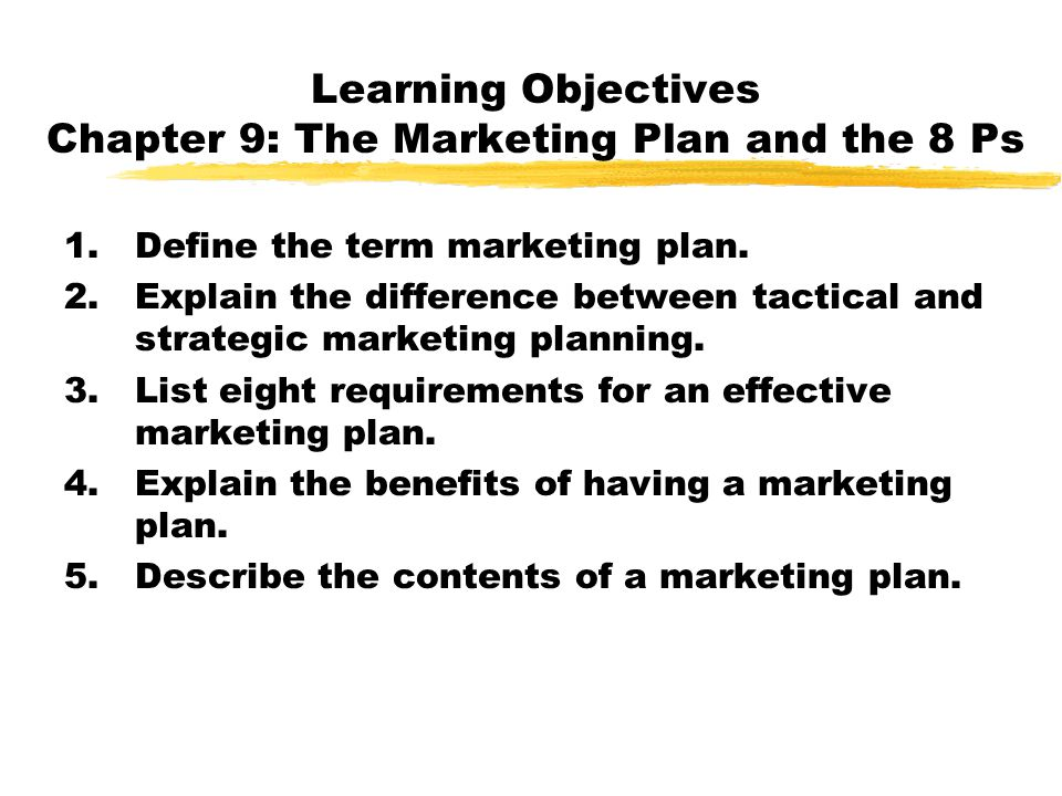 Learning Objectives Chapter 9: The Marketing Plan and the 8 Ps 1.Define the term marketing plan. 2.Explain the difference between tactical and strateg