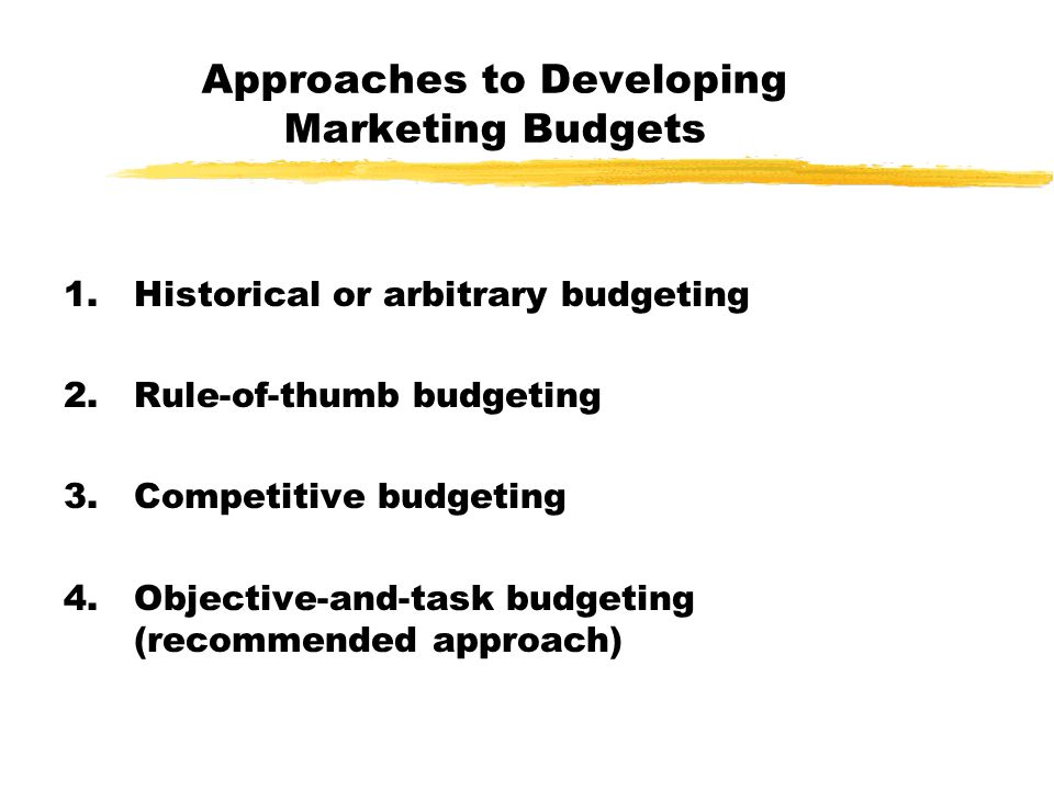 Approaches to Developing Marketing Budgets 1.Historical or arbitrary budgeting 2.Rule-of-thumb budgeting 3.Competitive budgeting 4.Objective-and-task