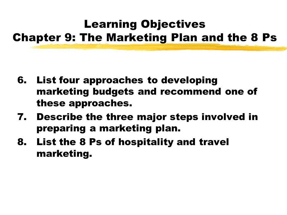Learning Objectives Chapter 9: The Marketing Plan and the 8 Ps 6.List four approaches to developing marketing budgets and recommend one of these appro