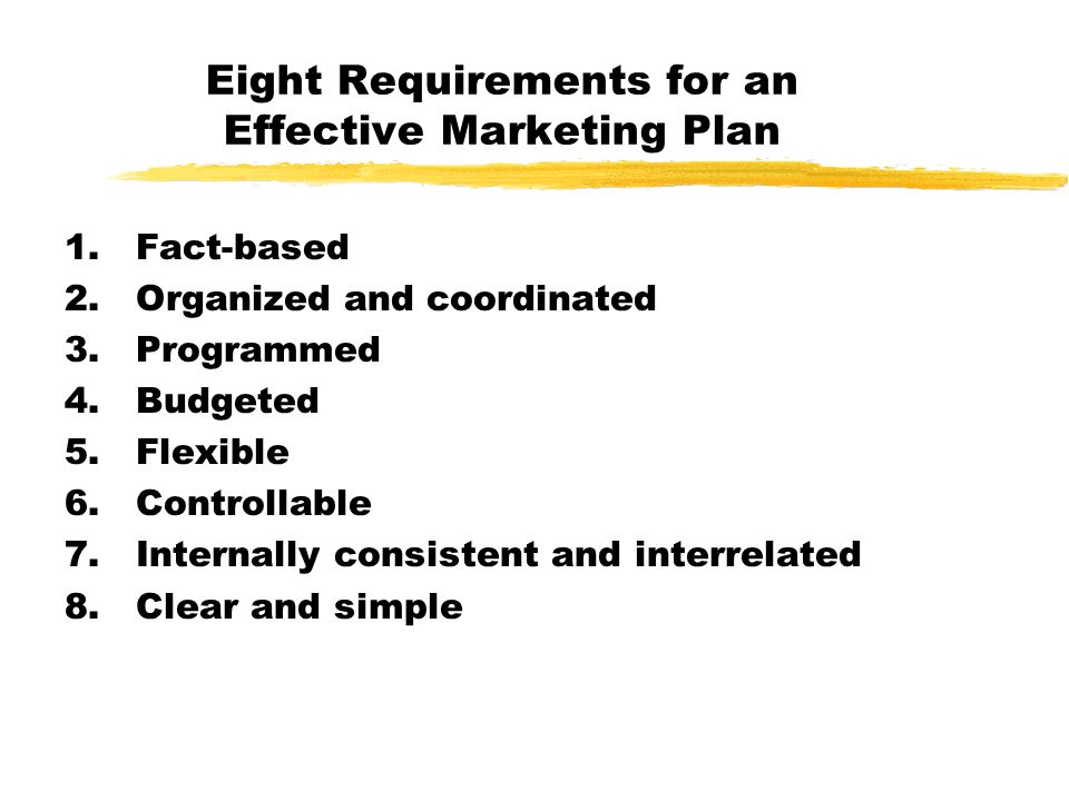 Eight Requirements for an Effective Marketing Plan 1.Fact-based 2.Organized and coordinated 3.Programmed 4.Budgeted 5.Flexible 6.Controllable 7.Intern