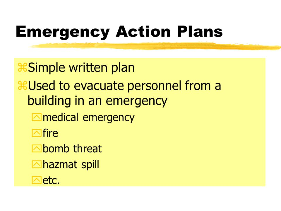 Emergency Action Plans zSimple written plan zUsed to evacuate personnel from a building in an emergency ymedical emergency yfire ybomb threat yhazmat