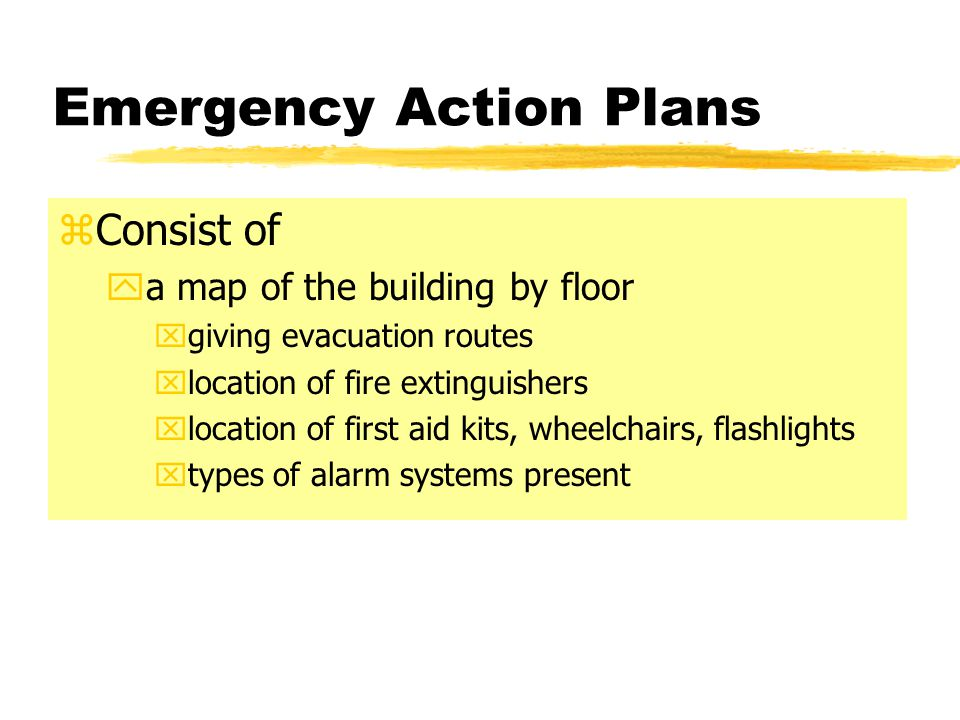 Emergency Action Plans zConsist of ya map of the building by floor xgiving evacuation routes xlocation of fire extinguishers xlocation of first aid ki