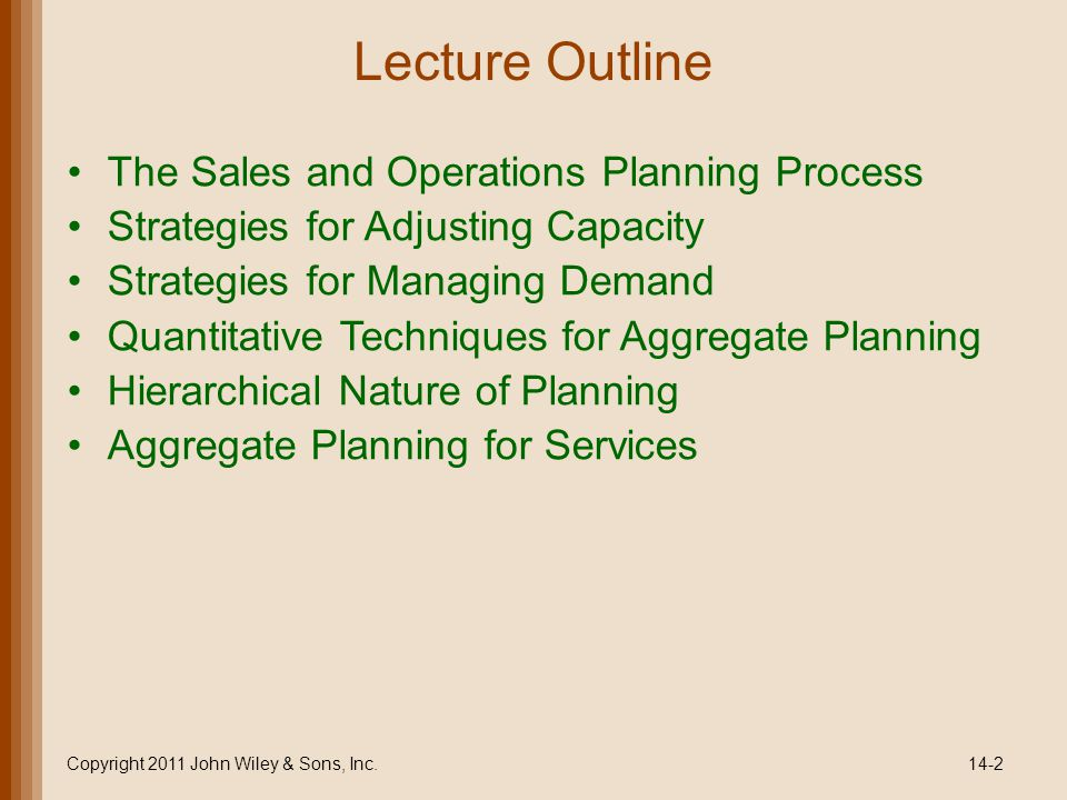 Lecture Outline The Sales and Operations Planning Process Strategies for Adjusting Capacity Strategies for Managing Demand Quantitative Techniques for Aggregate Planning Hierarchical Nature of Planning Aggregate Planning for Services Copyright 2011 John Wiley & Sons, Inc.14-2