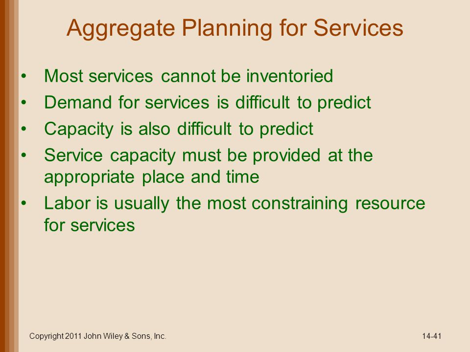 Aggregate Planning for Services Most services cannot be inventoried Demand for services is difficult to predict Capacity is also difficult to predict Service capacity must be provided at the appropriate place and time Labor is usually the most constraining resource for services Copyright 2011 John Wiley & Sons, Inc.14-41