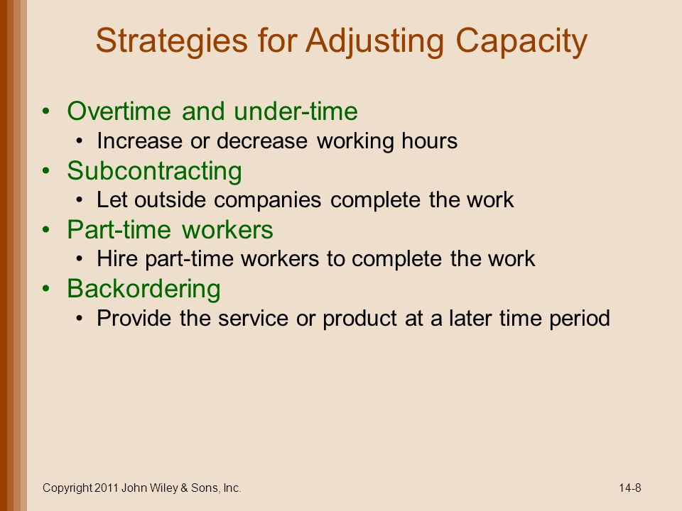 Strategies for Adjusting Capacity Overtime and under-time Increase or decrease working hours Subcontracting Let outside companies complete the work Part-time workers Hire part-time workers to complete the work Backordering Provide the service or product at a later time period Copyright 2011 John Wiley & Sons, Inc.14-8