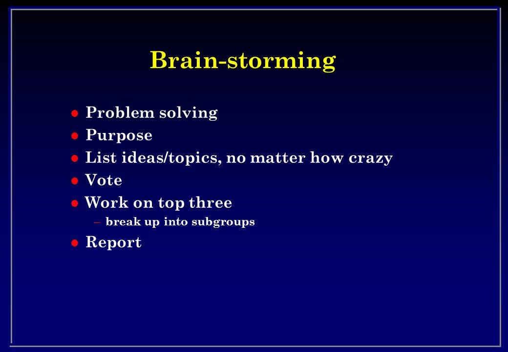 Brain-storming l Problem solving l Purpose l List ideas/topics, no matter how crazy l Vote l Work on top three – break up into subgroups l Report