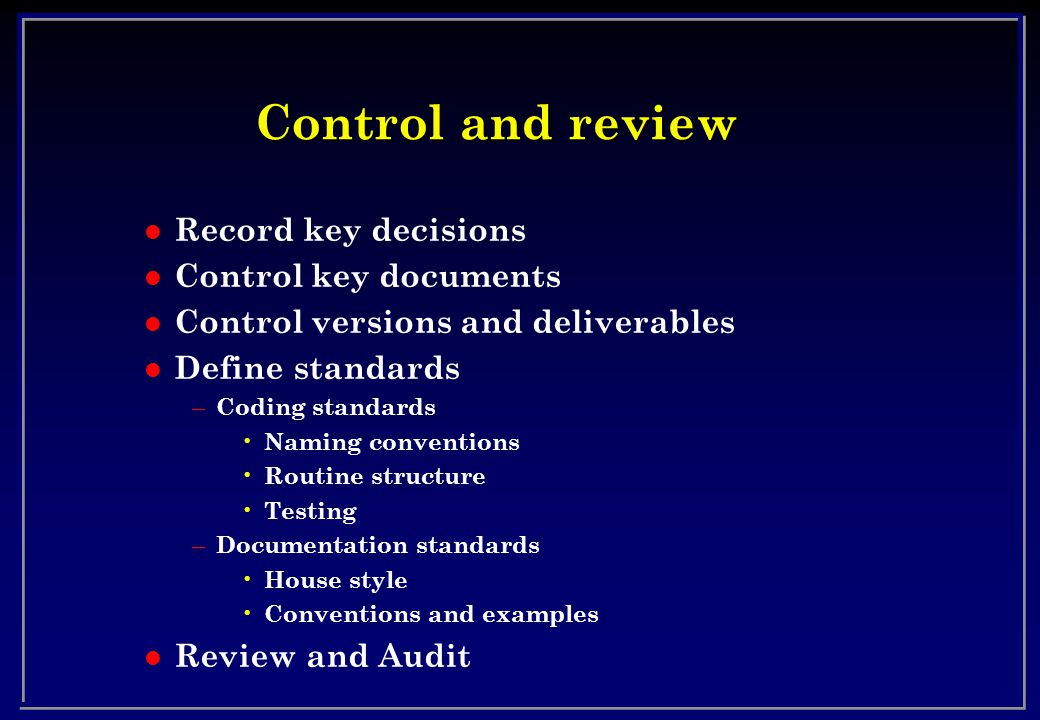 Control and review l Record key decisions l Control key documents l Control versions and deliverables l Define standards – Coding standards Naming conventions Routine structure Testing – Documentation standards House style Conventions and examples l Review and Audit