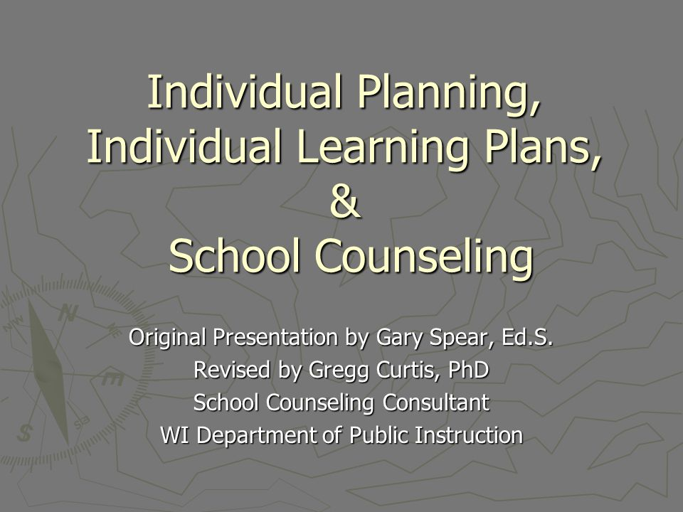Individual Planning, Individual Learning Plans, & School Counseling Original Presentation by Gary Spear, Ed.S. Revised by Gregg Curtis, PhD School Cou