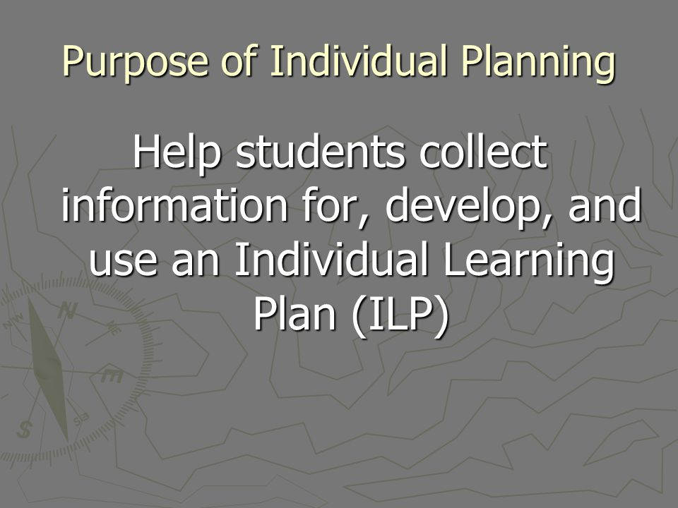 Purpose of Individual Planning Help students collect information for, develop, and use an Individual Learning Plan (ILP)