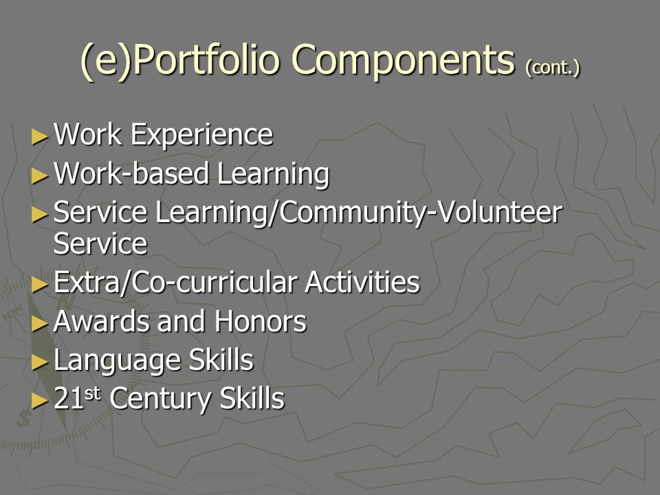 (e)Portfolio Components (cont.) Work Experience Work Experience Work-based Learning Work-based Learning Service Learning/Community-Volunteer Service S