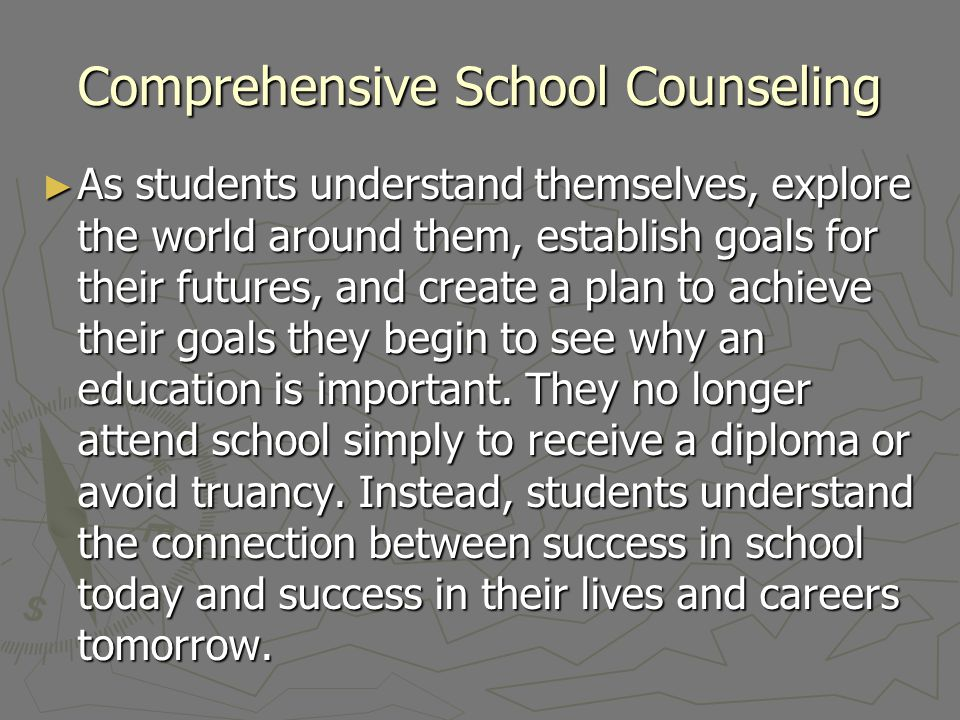 Comprehensive School Counseling As students understand themselves, explore the world around them, establish goals for their futures, and create a plan