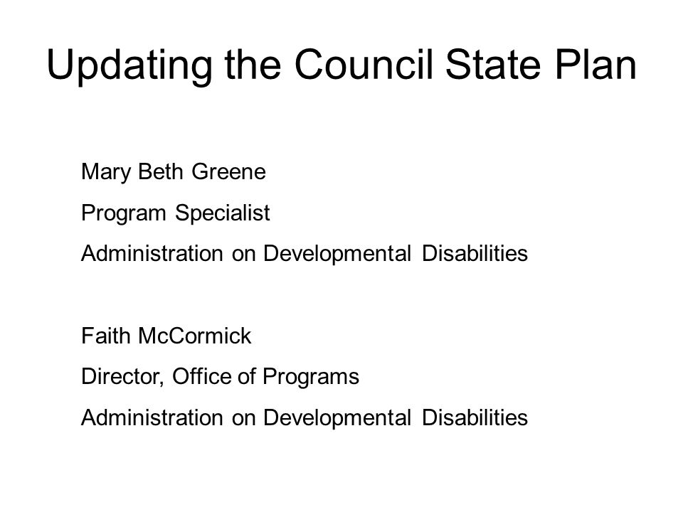 Updating the Council State Plan Mary Beth Greene Program Specialist Administration on Developmental Disabilities Faith McCormick Director, Office of Programs Administration on Developmental Disabilities