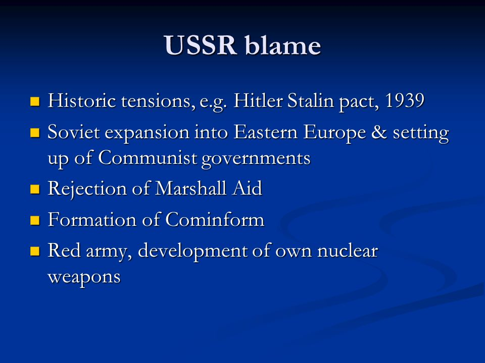 US blame Support for anti-Communists during Civil War Support for anti-Communists during Civil War Anti-Communist stance of Truman Anti-Communist stance of Truman Development of atomic bomb Development of atomic bomb Iron curtain speech Iron curtain speech Truman Doctrine & Marshall Aid Truman Doctrine & Marshall Aid Ideological differences (US capitalist democracy) Ideological differences (US capitalist democracy)