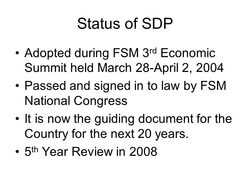 Status of SDP Adopted during FSM 3 rd Economic Summit held March 28-April 2, 2004 Passed and signed in to law by FSM National Congress It is now the guiding document for the Country for the next 20 years.